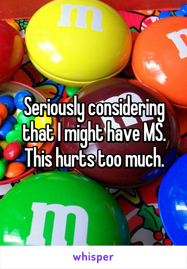 Seriously considering that I might have MS. This hurts too much.