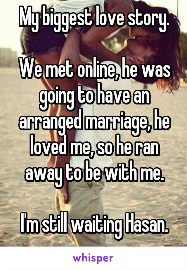 My biggest love story.  We met online, he was going to have an arranged marriage, he loved me, so he ran away to be with me.  I'm still waiting Hasan.