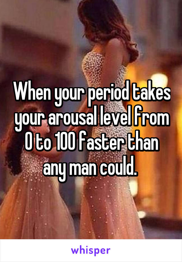 When your period takes your arousal level from 0 to 100 faster than any man could.