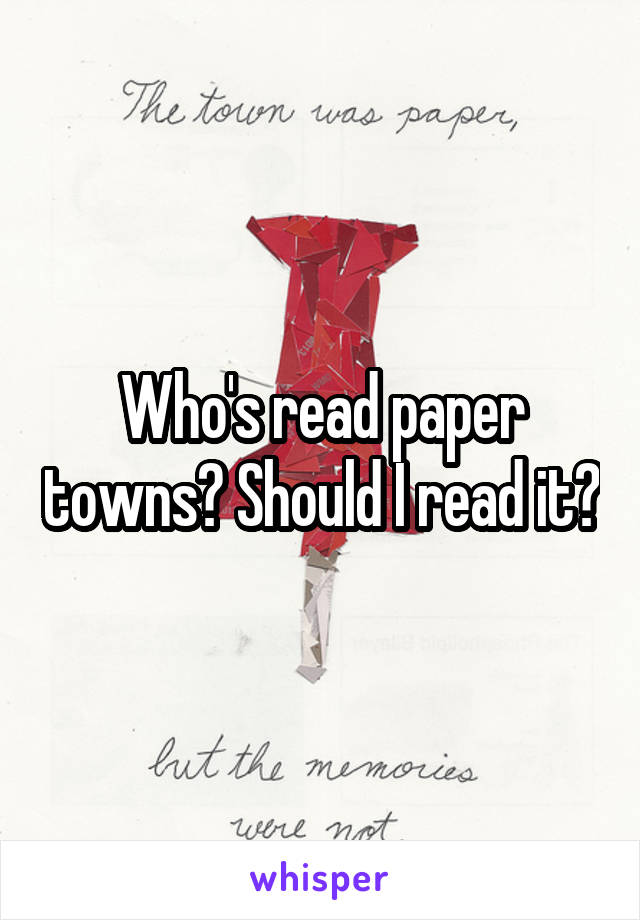Who's read paper towns? Should I read it?