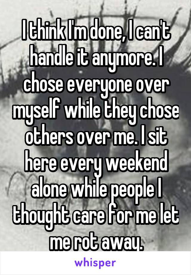 I think I'm done, I can't handle it anymore. I chose everyone over myself while they chose others over me. I sit here every weekend alone while people I thought care for me let me rot away.
