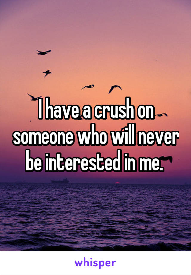 I have a crush on someone who will never be interested in me.