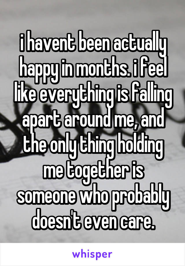 i havent been actually happy in months. i feel like everything is falling apart around me, and the only thing holding me together is someone who probably doesn't even care.
