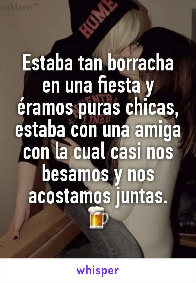 Estaba tan borracha en una fiesta y éramos puras chicas, estaba con una amiga con la cual casi nos besamos y nos acostamos juntas. 🍺