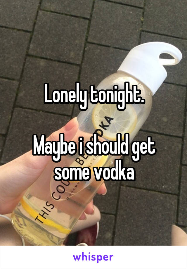 Lonely tonight.  Maybe i should get some vodka