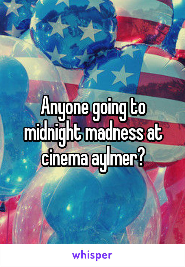 Anyone going to midnight madness at cinema aylmer?