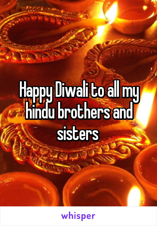 Happy Diwali to all my hindu brothers and sisters