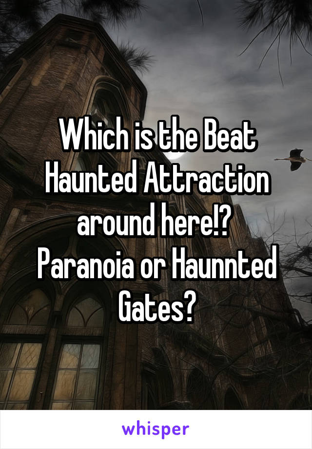 Which is the Beat Haunted Attraction around here!?  Paranoia or Haunnted Gates?