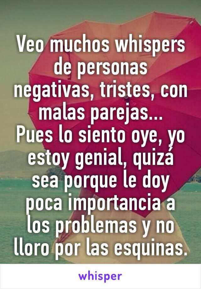 Veo muchos whispers de personas negativas, tristes, con malas parejas... Pues lo siento oye, yo estoy genial, quizá sea porque le doy poca importancia a los problemas y no  lloro por las esquinas.