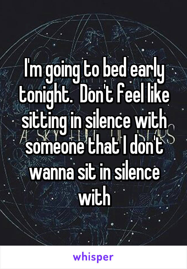 I'm going to bed early tonight.  Don't feel like sitting in silence with someone that I don't wanna sit in silence with