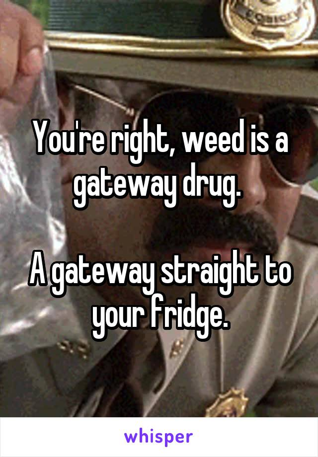 You're right, weed is a gateway drug.   A gateway straight to your fridge.