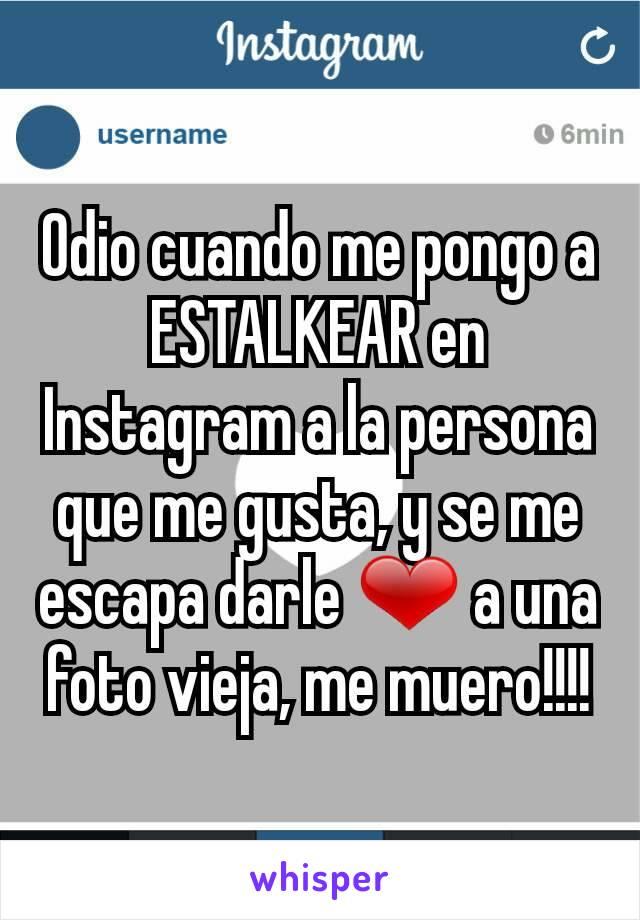 Odio cuando me pongo a  ESTALKEAR en Instagram a la persona que me gusta, y se me escapa darle ❤ a una foto vieja, me muero!!!!