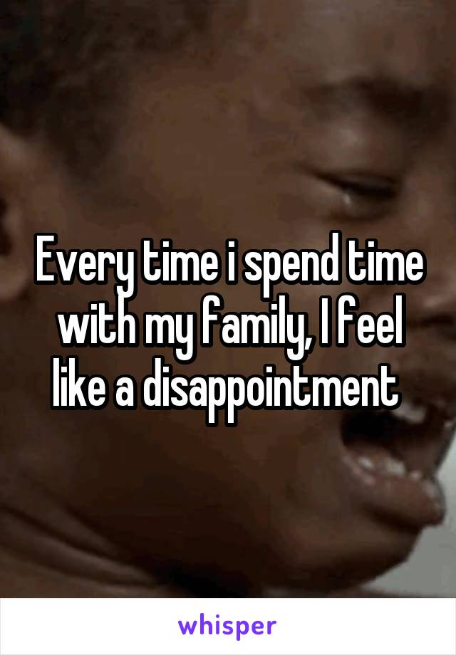 Every time i spend time with my family, I feel like a disappointment
