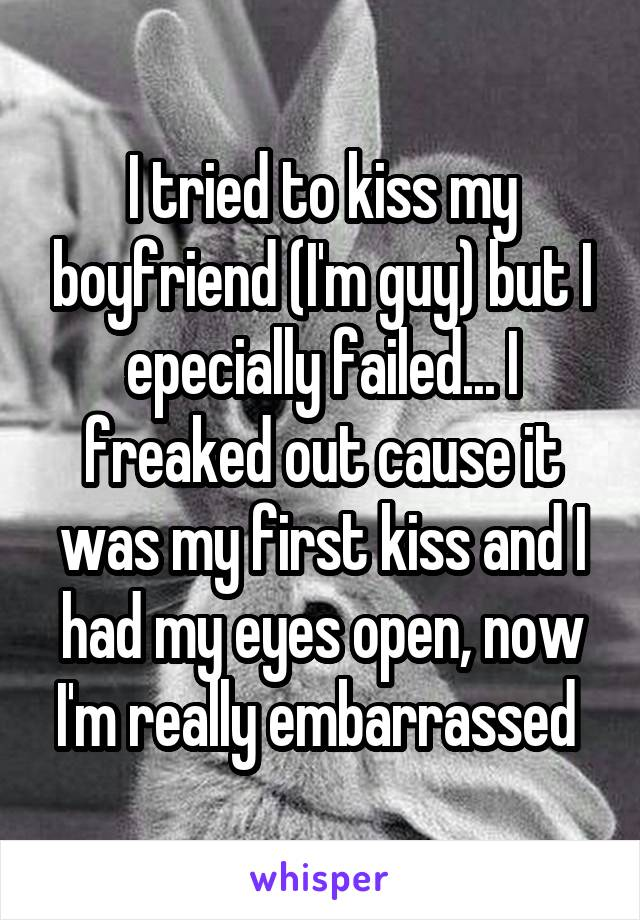 I tried to kiss my boyfriend (I'm guy) but I epecially failed... I freaked out cause it was my first kiss and I had my eyes open, now I'm really embarrassed