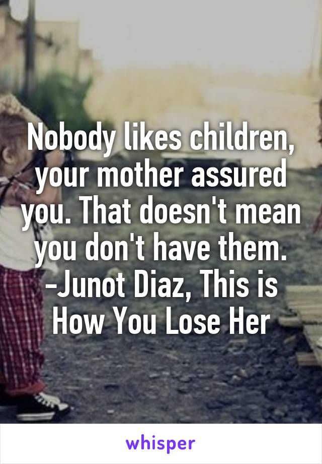 Nobody likes children, your mother assured you. That doesn't mean you don't have them. -Junot Diaz, This is How You Lose Her