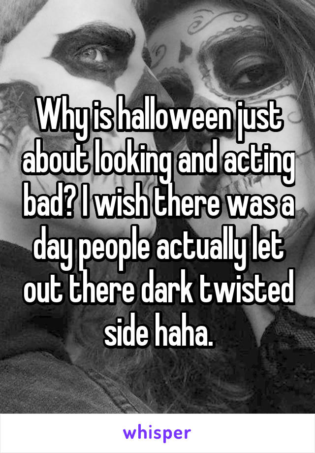 Why is halloween just about looking and acting bad? I wish there was a day people actually let out there dark twisted side haha.