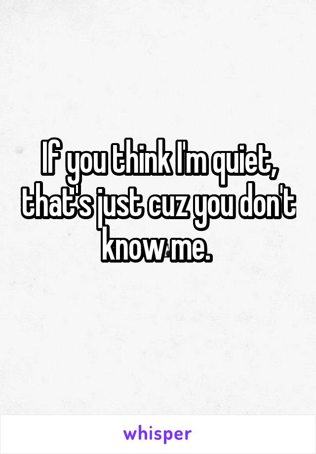 If you think I'm quiet, that's just cuz you don't know me.