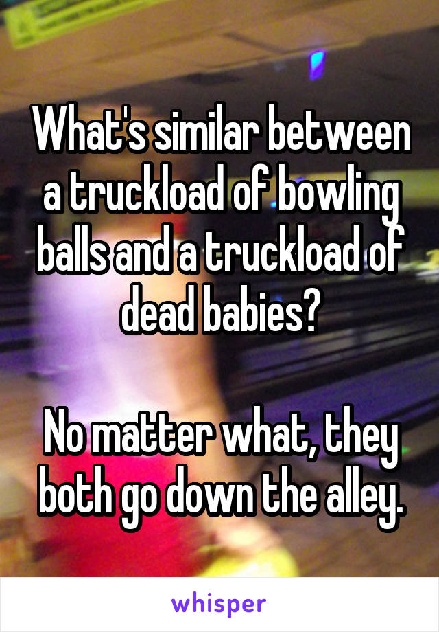 What's similar between a truckload of bowling balls and a truckload of dead babies?  No matter what, they both go down the alley.