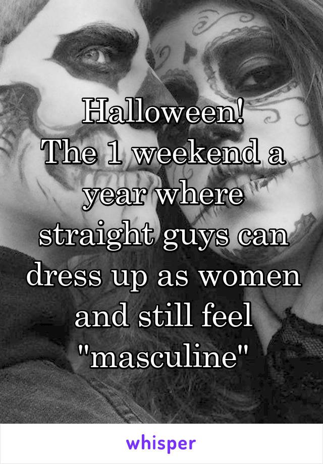 "Halloween! The 1 weekend a year where straight guys can dress up as women and still feel ""masculine"""