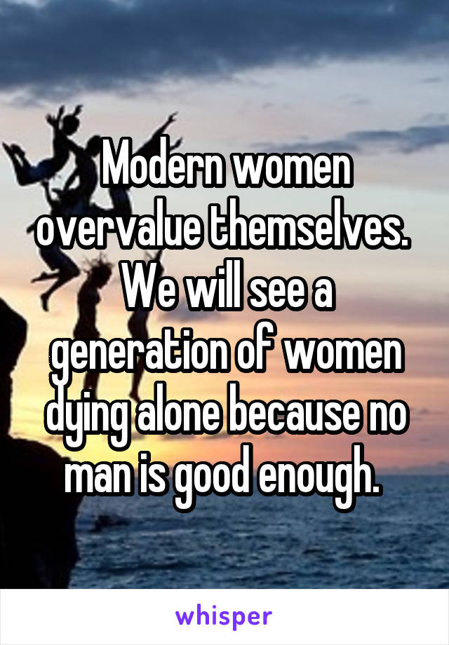 Modern women overvalue themselves.  We will see a generation of women dying alone because no man is good enough.