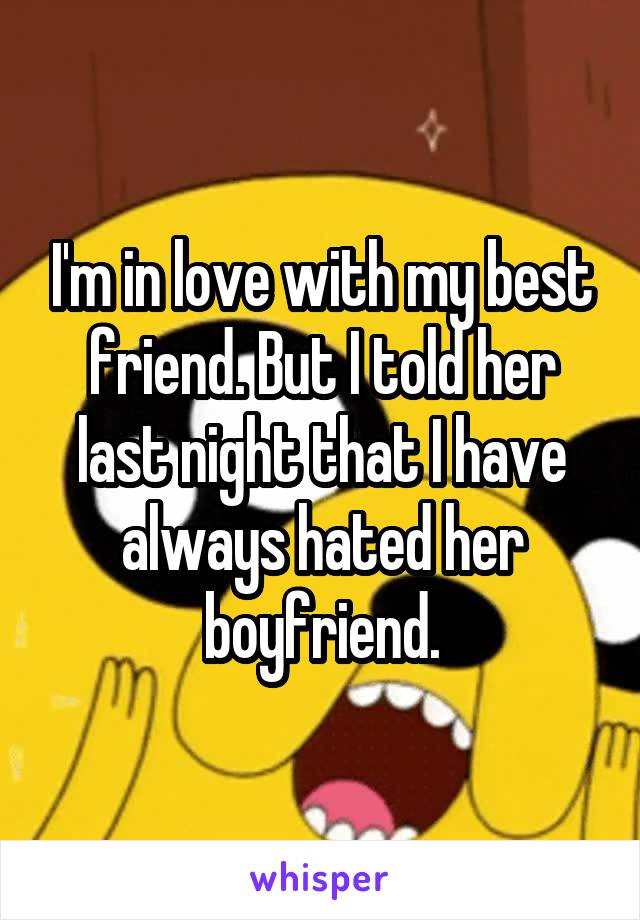 I'm in love with my best friend. But I told her last night that I have always hated her boyfriend.