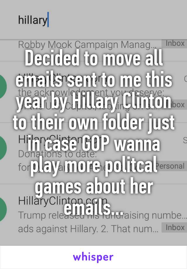 Decided to move all emails sent to me this year by Hillary Clinton to their own folder just in case GOP wanna play more politcal games about her emails...