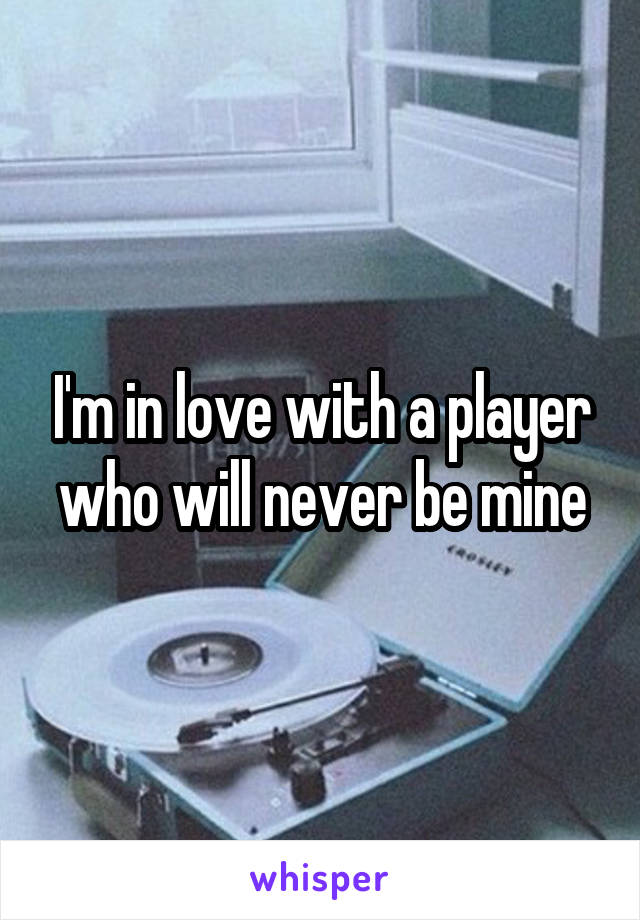 I'm in love with a player who will never be mine