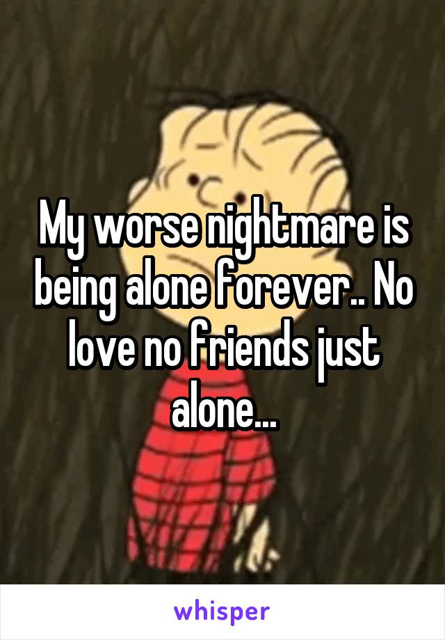 My worse nightmare is being alone forever.. No love no friends just alone...