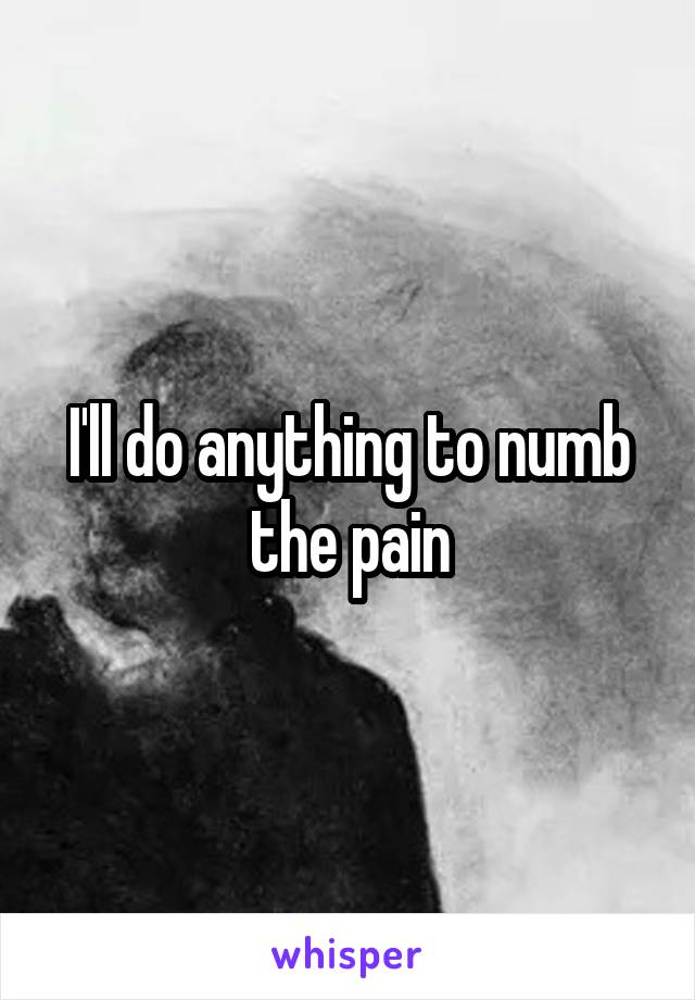 I'll do anything to numb the pain
