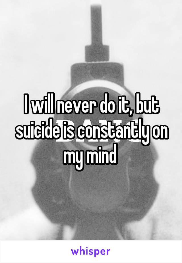 I will never do it, but suicide is constantly on my mind