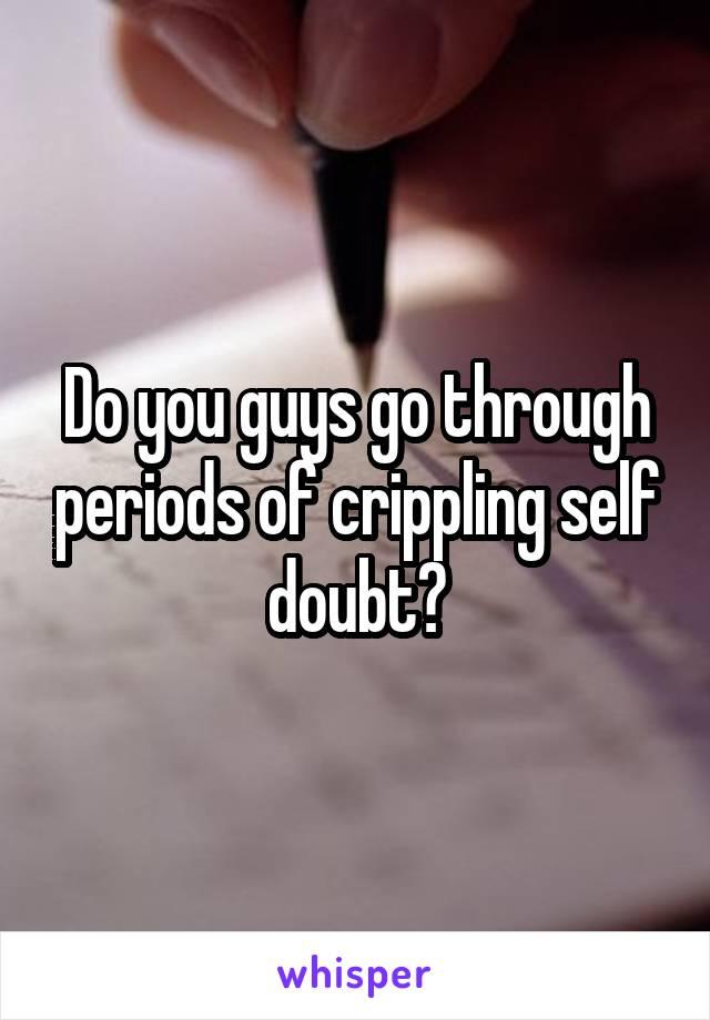 Do you guys go through periods of crippling self doubt?