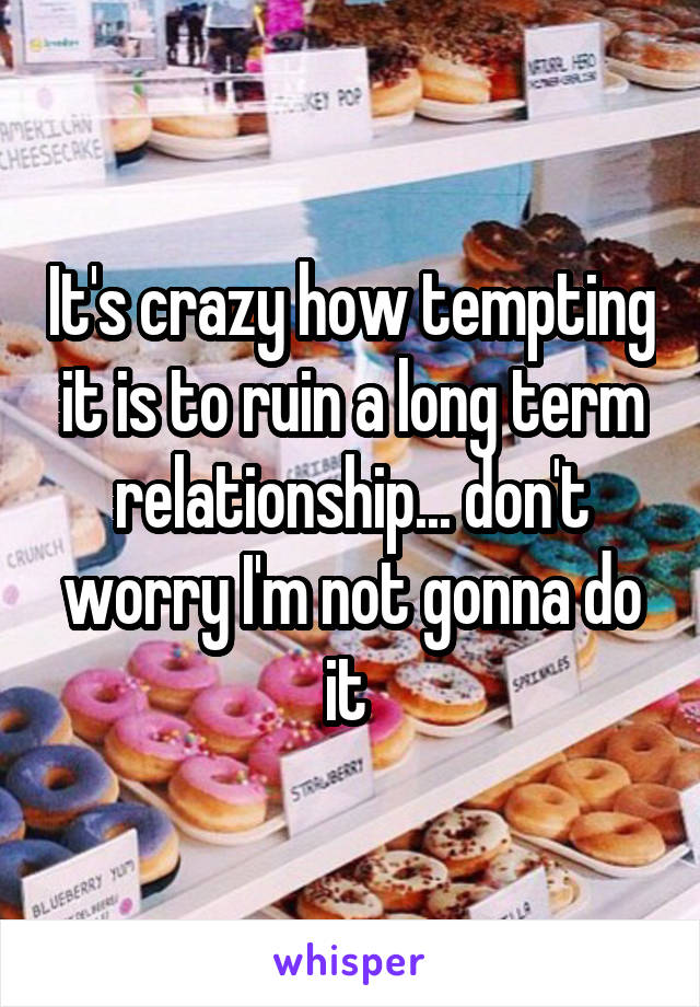 It's crazy how tempting it is to ruin a long term relationship... don't worry I'm not gonna do it