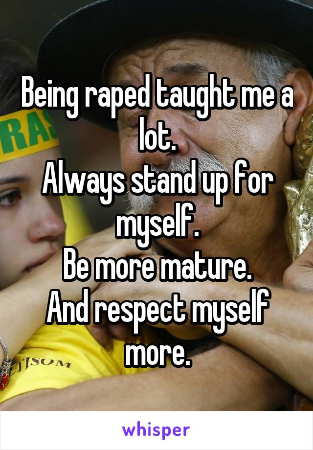 Being raped taught me a lot. Always stand up for myself. Be more mature. And respect myself more.