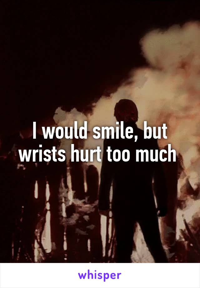 I would smile, but wrists hurt too much