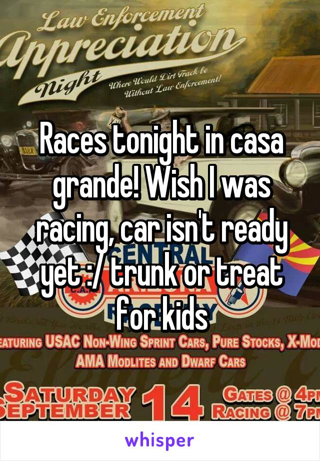 Races tonight in casa grande! Wish I was racing, car isn't ready yet :/ trunk or treat for kids