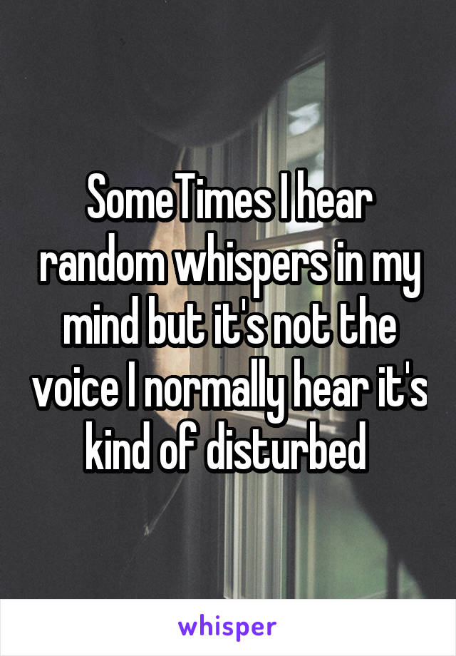 SomeTimes I hear random whispers in my mind but it's not the voice I normally hear it's kind of disturbed