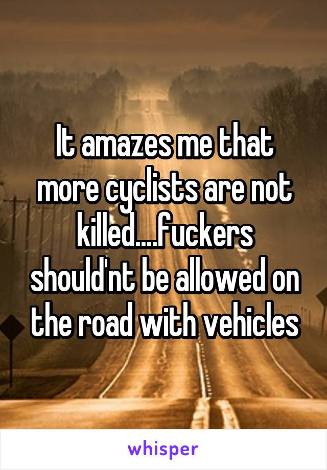 It amazes me that more cyclists are not killed....fuckers should'nt be allowed on the road with vehicles