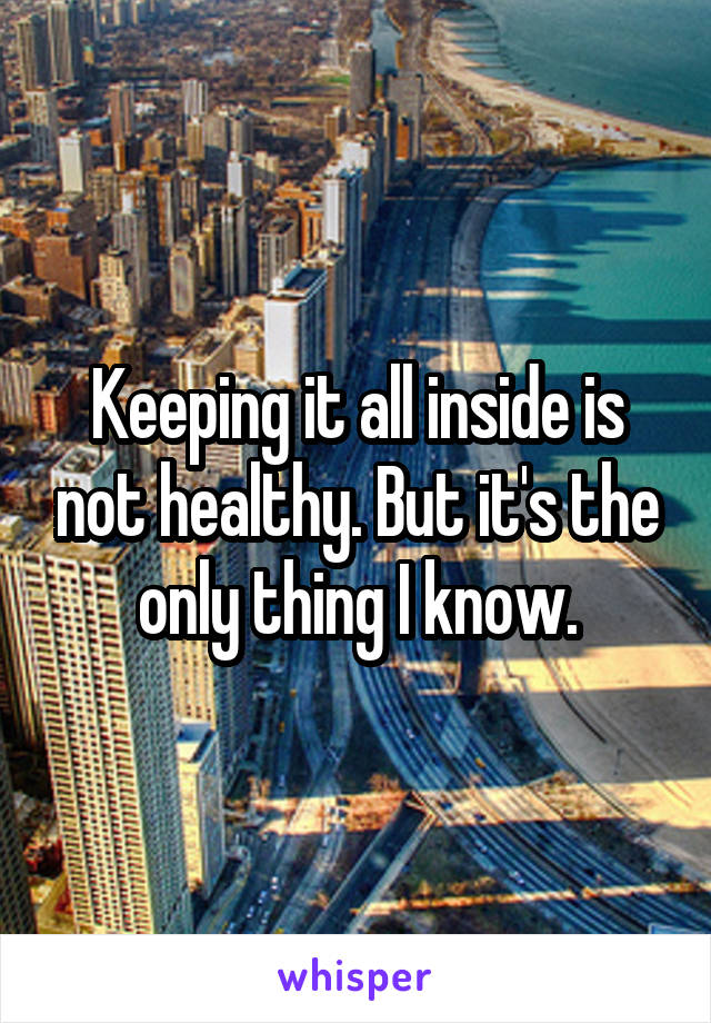 Keeping it all inside is not healthy. But it's the only thing I know.