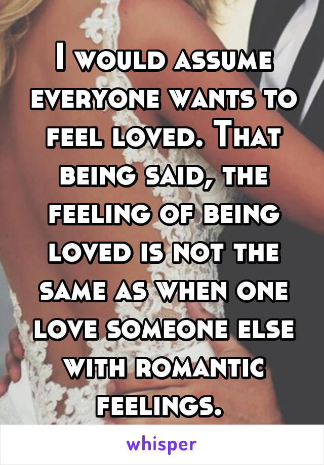 I would assume everyone wants to feel loved. That being said, the feeling of being loved is not the same as when one love someone else with romantic feelings.