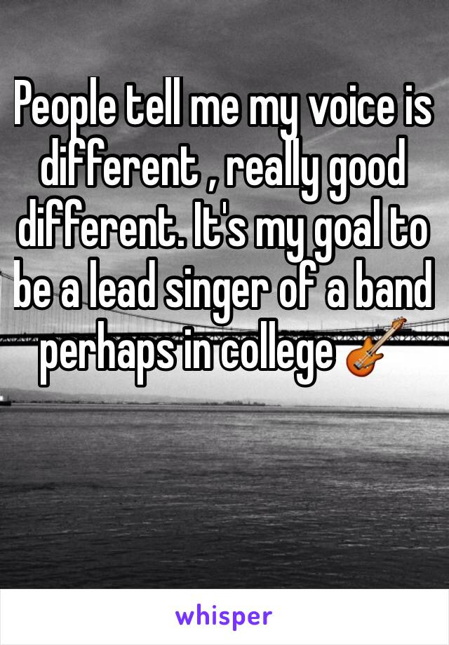 People tell me my voice is different , really good different. It's my goal to be a lead singer of a band perhaps in college 🎸