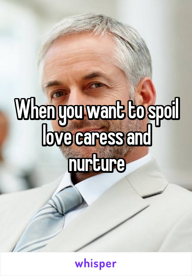 When you want to spoil love caress and nurture