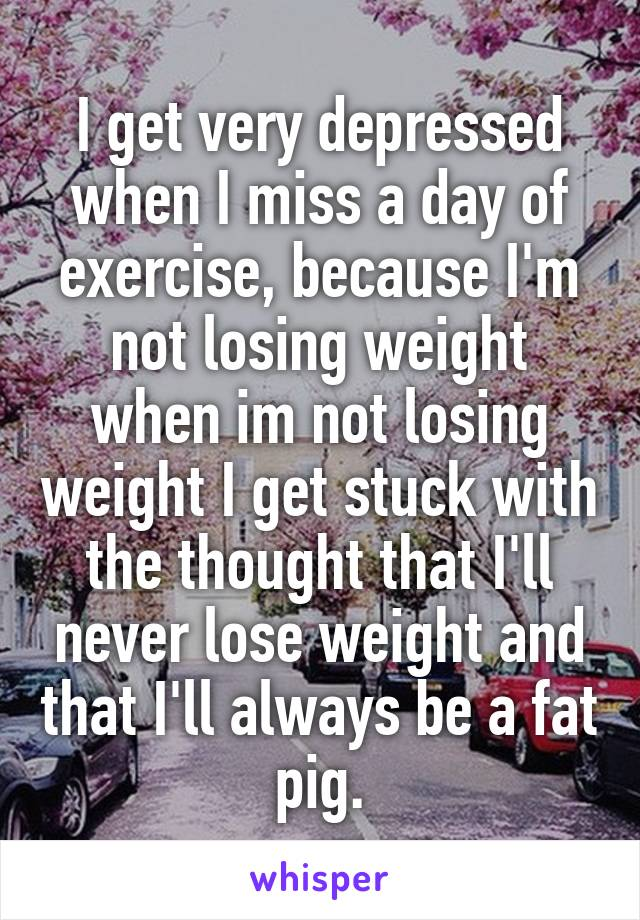 I get very depressed when I miss a day of exercise, because I'm not losing weight when im not losing weight I get stuck with the thought that I'll never lose weight and that I'll always be a fat pig.