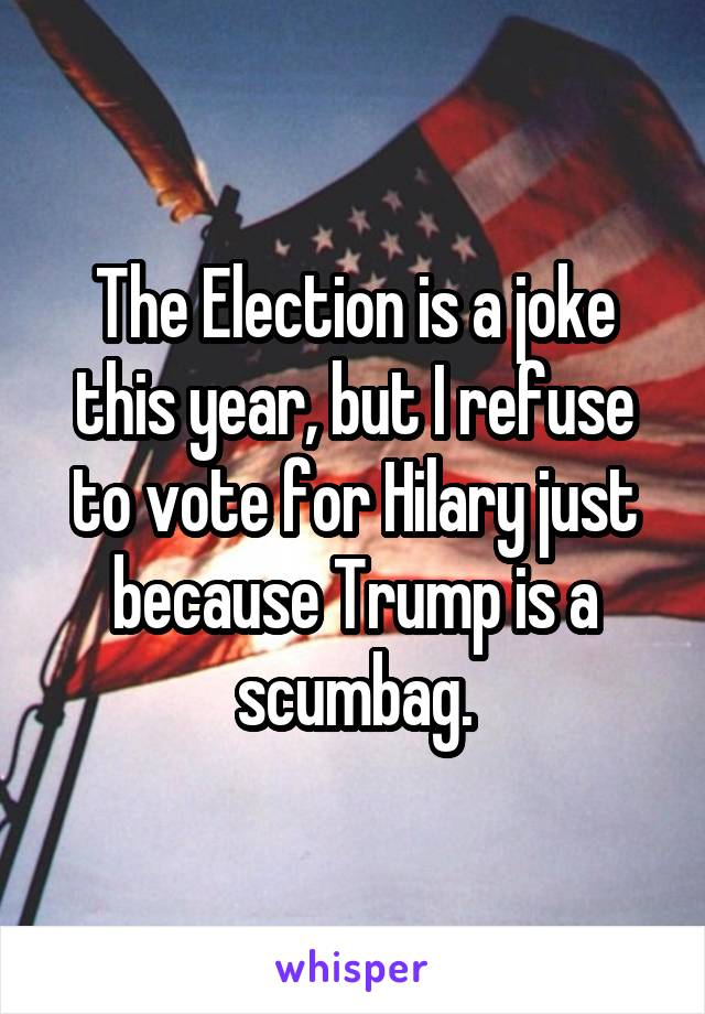 The Election is a joke this year, but I refuse to vote for Hilary just because Trump is a scumbag.