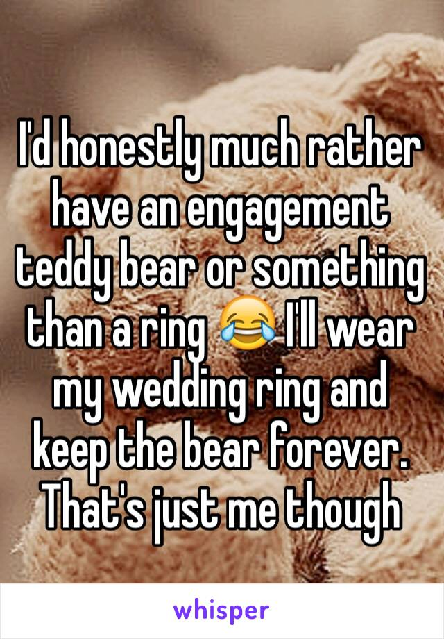 I'd honestly much rather have an engagement teddy bear or something  than a ring 😂 I'll wear my wedding ring and keep the bear forever. That's just me though