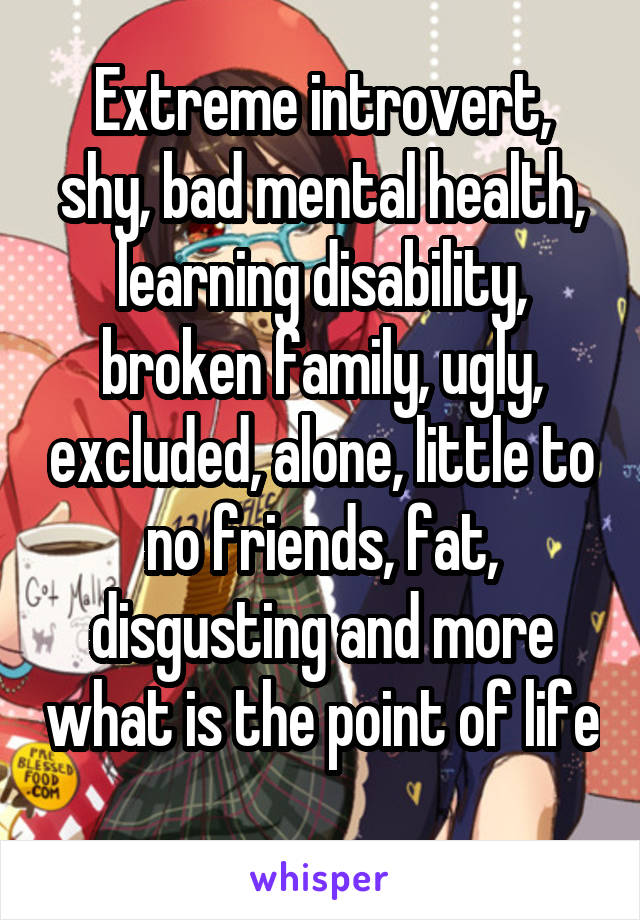 Extreme introvert, shy, bad mental health, learning disability, broken family, ugly, excluded, alone, little to no friends, fat, disgusting and more what is the point of life