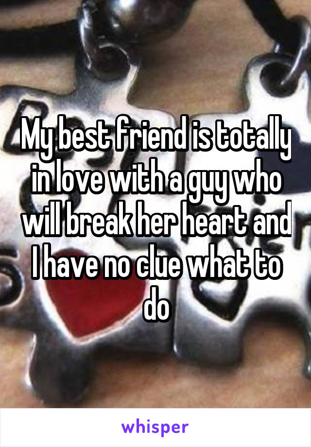 My best friend is totally in love with a guy who will break her heart and I have no clue what to do