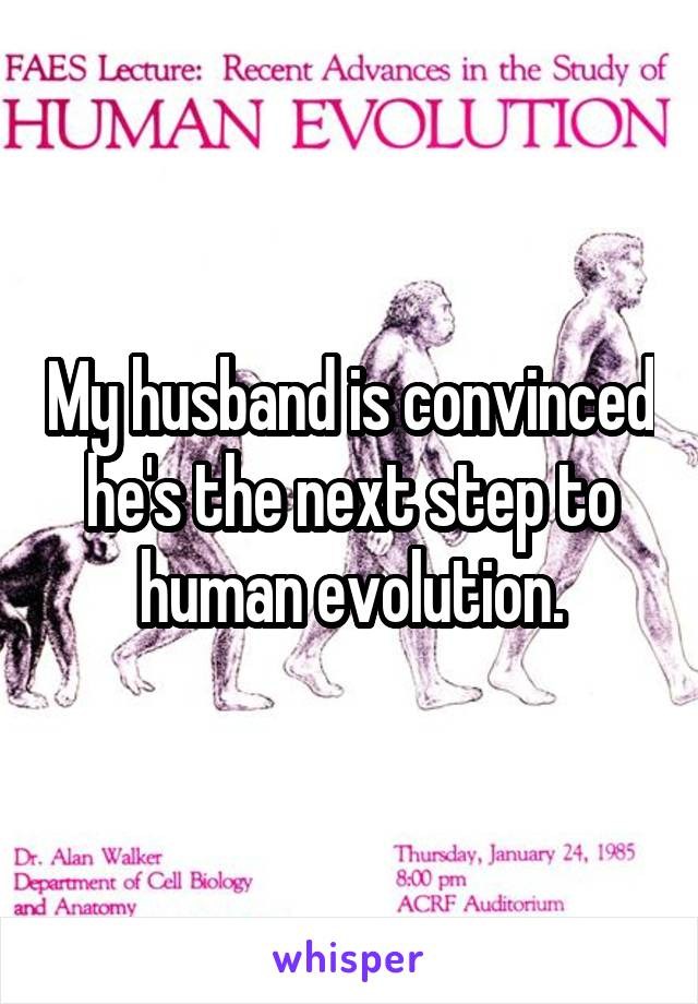 My husband is convinced he's the next step to human evolution.