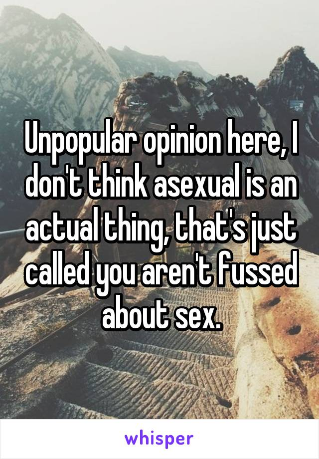Unpopular opinion here, I don't think asexual is an actual thing, that's just called you aren't fussed about sex.
