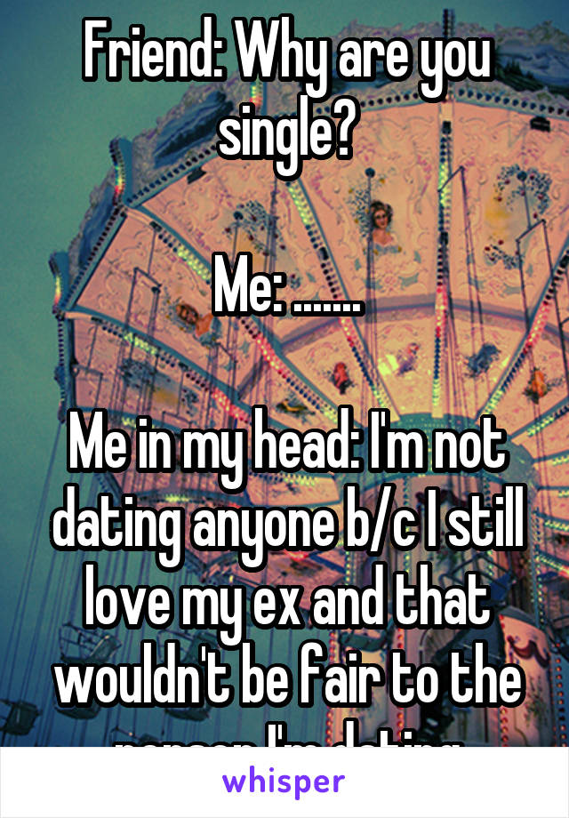 Friend: Why are you single?  Me: .......  Me in my head: I'm not dating anyone b/c I still love my ex and that wouldn't be fair to the person I'm dating