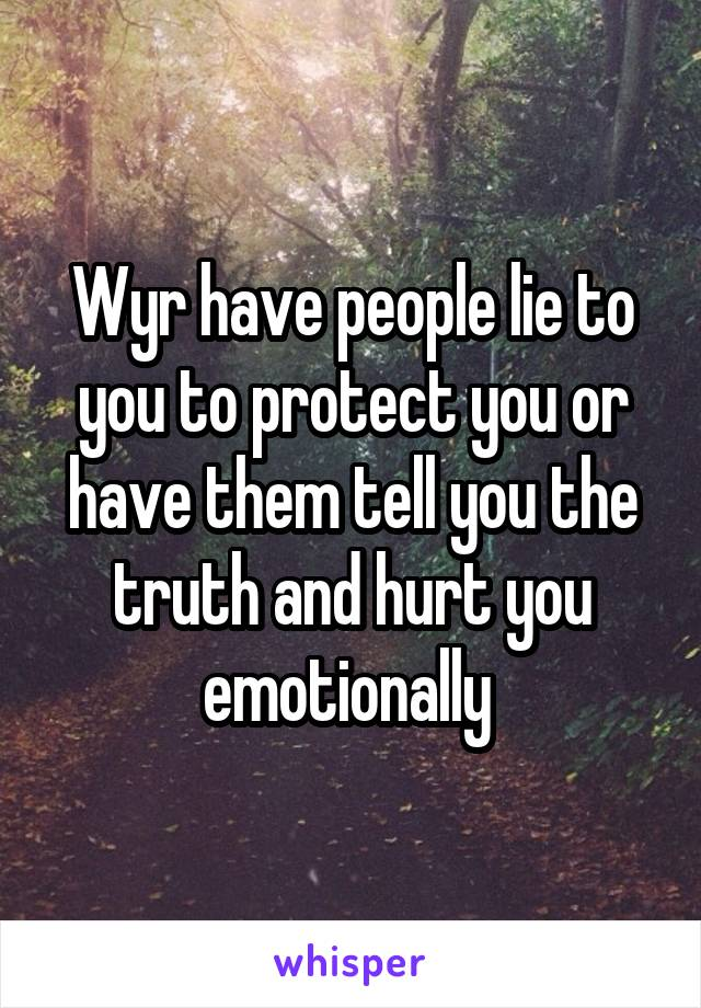 Wyr have people lie to you to protect you or have them tell you the truth and hurt you emotionally